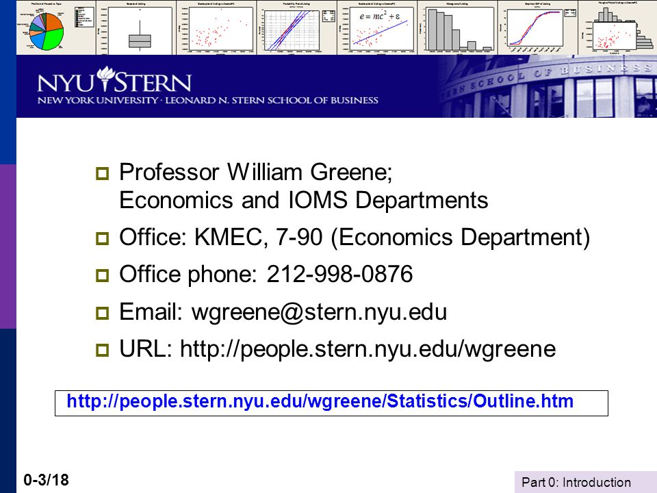 Part 0: Introduction 0-3/18 Professor William Greene; Economics and IOMS Departments Office: KMEC, 7-90 (Economics Department) Office phone: 212-998-0876 Email: wgreene@stern.nyu.edu URL: http://people.stern.nyu.edu/wgreene http://people.stern.nyu.edu/wgreene/Statistics/Outline.htm