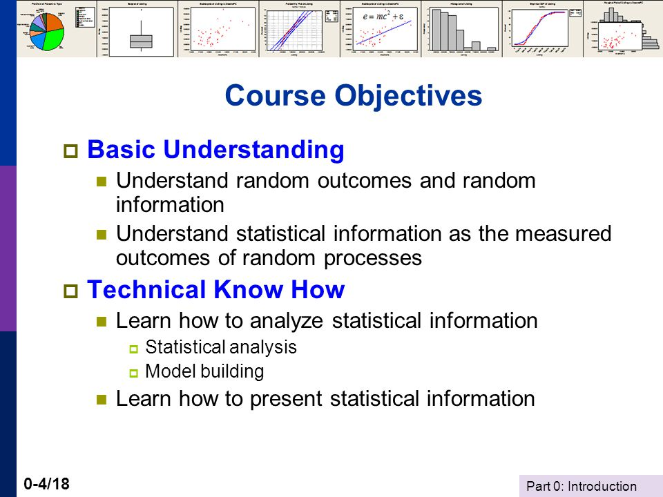 Part 0: Introduction 0-4/18 Course Objectives Basic Understanding Understand random outcomes and random information Understand statistical information as the measured outcomes of random processes Technical Know How Learn how to analyze statistical information Statistical analysis Model building Learn how to present statistical information