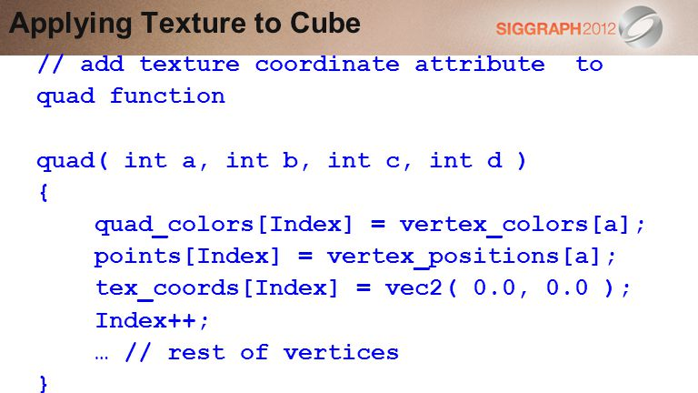 Applying Texture to Cube // add texture coordinate attribute to quad function quad( int a, int b, int c, int d ) { quad_colors[Index] = vertex_colors[a]; points[Index] = vertex_positions[a]; tex_coords[Index] = vec2( 0.0, 0.0 ); Index++; … // rest of vertices }