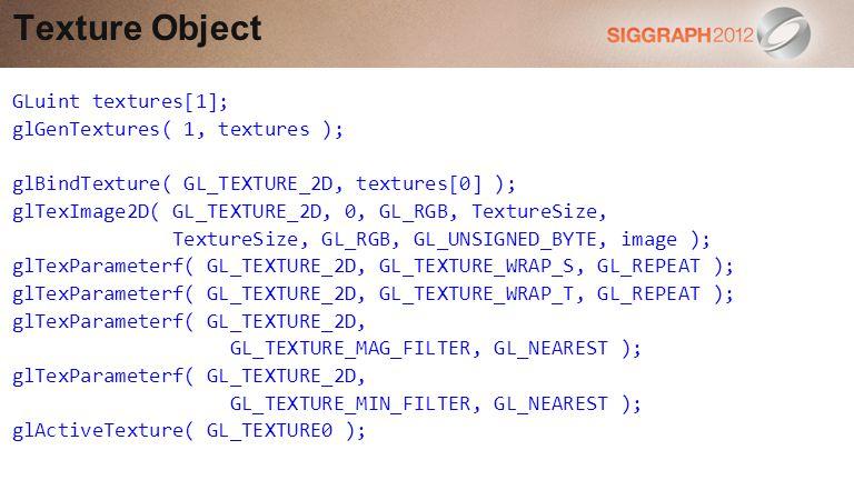 Texture Object GLuint textures[1]; glGenTextures( 1, textures ); glBindTexture( GL_TEXTURE_2D, textures[0] ); glTexImage2D( GL_TEXTURE_2D, 0, GL_RGB, TextureSize, TextureSize, GL_RGB, GL_UNSIGNED_BYTE, image ); glTexParameterf( GL_TEXTURE_2D, GL_TEXTURE_WRAP_S, GL_REPEAT ); glTexParameterf( GL_TEXTURE_2D, GL_TEXTURE_WRAP_T, GL_REPEAT ); glTexParameterf( GL_TEXTURE_2D, GL_TEXTURE_MAG_FILTER, GL_NEAREST ); glTexParameterf( GL_TEXTURE_2D, GL_TEXTURE_MIN_FILTER, GL_NEAREST ); glActiveTexture( GL_TEXTURE0 );