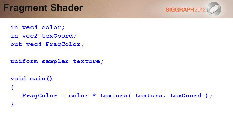 Fragment Shader in vec4 color; in vec2 texCoord; out vec4 FragColor; uniform sampler texture; void main() { FragColor = color * texture( texture, texCoord ); }