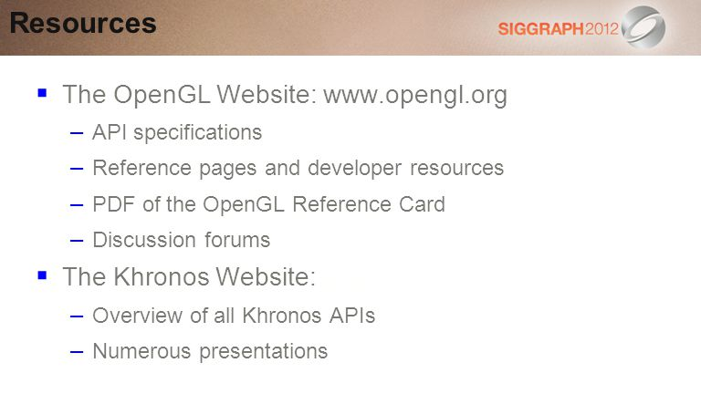 The OpenGL Website: www.opengl.org – API specifications – Reference pages and developer resources – PDF of the OpenGL Reference Card – Discussion forums The Khronos Website: www.khronos.orgwww.khronos.org – Overview of all Khronos APIs – Numerous presentations Resources