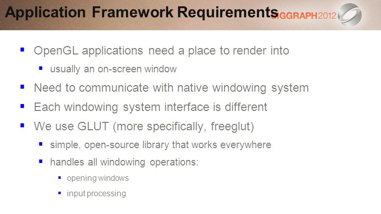 OpenGL applications need a place to render into usually an on-screen window Need to communicate with native windowing system Each windowing system interface is different We use GLUT (more specifically, freeglut) simple, open-source library that works everywhere handles all windowing operations: opening windows input processing Application Framework Requirements