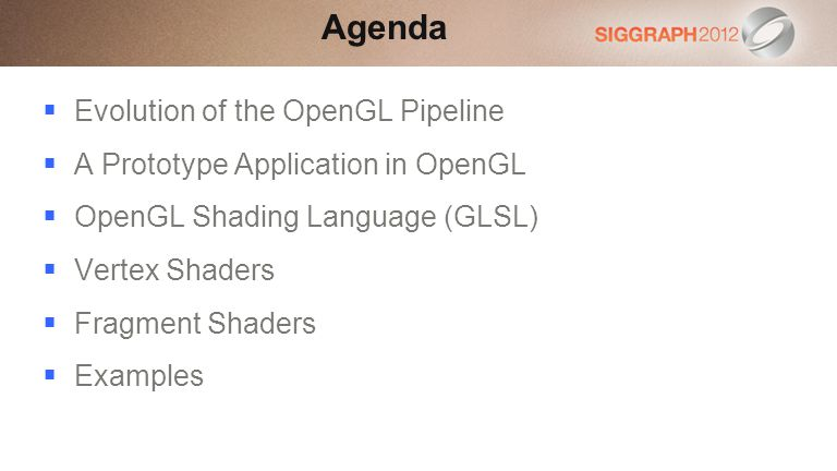 Evolution of the OpenGL Pipeline A Prototype Application in OpenGL OpenGL Shading Language (GLSL) Vertex Shaders Fragment Shaders Examples Agenda