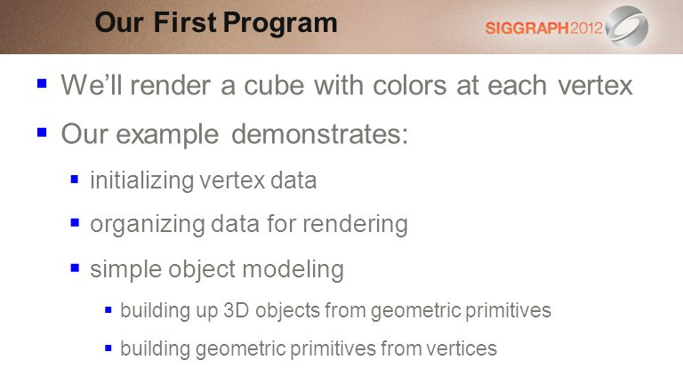 Well render a cube with colors at each vertex Our example demonstrates: initializing vertex data organizing data for rendering simple object modeling building up 3D objects from geometric primitives building geometric primitives from vertices Our First Program