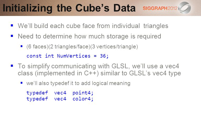 Well build each cube face from individual triangles Need to determine how much storage is required (6 faces)(2 triangles/face)(3 vertices/triangle) const int NumVertices = 36; To simplify communicating with GLSL, well use a vec4 class (implemented in C++) similar to GLSLs vec4 type well also typedef it to add logical meaning typedef vec4 point4; typedef vec4 color4; Initializing the Cubes Data