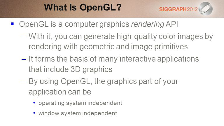 OpenGL is a computer graphics rendering API – With it, you can generate high-quality color images by rendering with geometric and image primitives – It forms the basis of many interactive applications that include 3D graphics – By using OpenGL, the graphics part of your application can be operating system independent window system independent What Is OpenGL?
