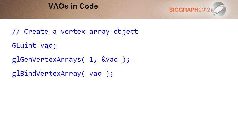 // Create a vertex array object GLuint vao; glGenVertexArrays( 1, &vao ); glBindVertexArray( vao ); VAOs in Code