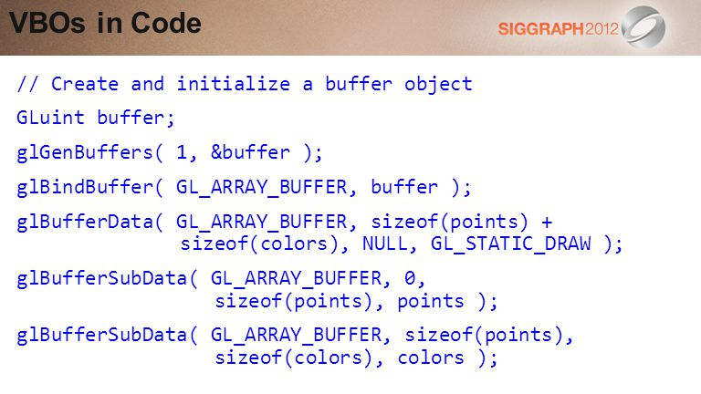 // Create and initialize a buffer object GLuint buffer; glGenBuffers( 1, &buffer ); glBindBuffer( GL_ARRAY_BUFFER, buffer ); glBufferData( GL_ARRAY_BUFFER, sizeof(points) + sizeof(colors), NULL, GL_STATIC_DRAW ); glBufferSubData( GL_ARRAY_BUFFER, 0, sizeof(points), points ); glBufferSubData( GL_ARRAY_BUFFER, sizeof(points), sizeof(colors), colors ); VBOs in Code