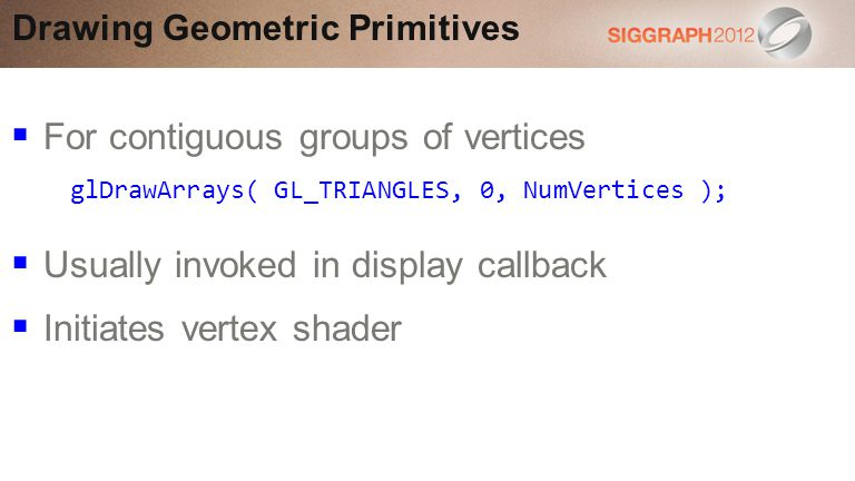 For contiguous groups of vertices Usually invoked in display callback Initiates vertex shader Drawing Geometric Primitives glDrawArrays( GL_TRIANGLES, 0, NumVertices );
