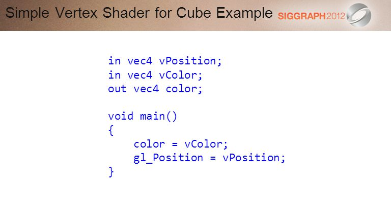 Simple Vertex Shader for Cube Example in vec4 vPosition; in vec4 vColor; out vec4 color; void main() { color = vColor; gl_Position = vPosition; }