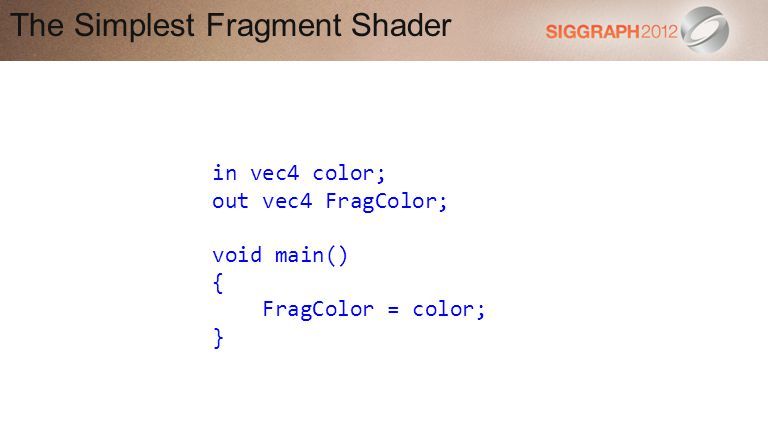 The Simplest Fragment Shader in vec4 color; out vec4 FragColor; void main() { FragColor = color; }