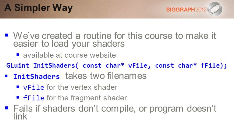 Weve created a routine for this course to make it easier to load your shaders available at course website GLuint InitShaders( const char* vFile, const char* fFile); InitShaders takes two filenames vFile for the vertex shader fFile for the fragment shader Fails if shaders dont compile, or program doesnt link A Simpler Way