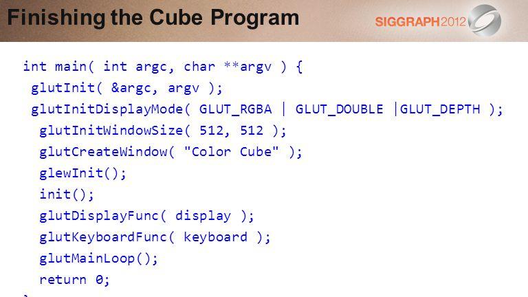 int main( int argc, char **argv ) { glutInit( &argc, argv ); glutInitDisplayMode( GLUT_RGBA | GLUT_DOUBLE |GLUT_DEPTH ); glutInitWindowSize( 512, 512 ); glutCreateWindow( Color Cube ); glewInit(); init(); glutDisplayFunc( display ); glutKeyboardFunc( keyboard ); glutMainLoop(); return 0; } Finishing the Cube Program