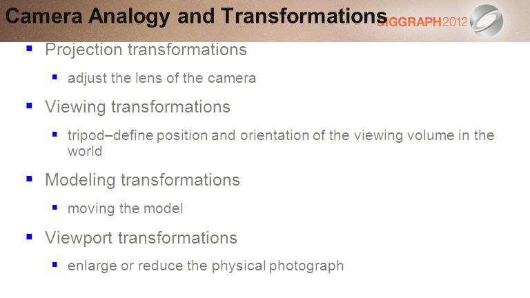 Projection transformations adjust the lens of the camera Viewing transformations tripod–define position and orientation of the viewing volume in the world Modeling transformations moving the model Viewport transformations enlarge or reduce the physical photograph Camera Analogy and Transformations