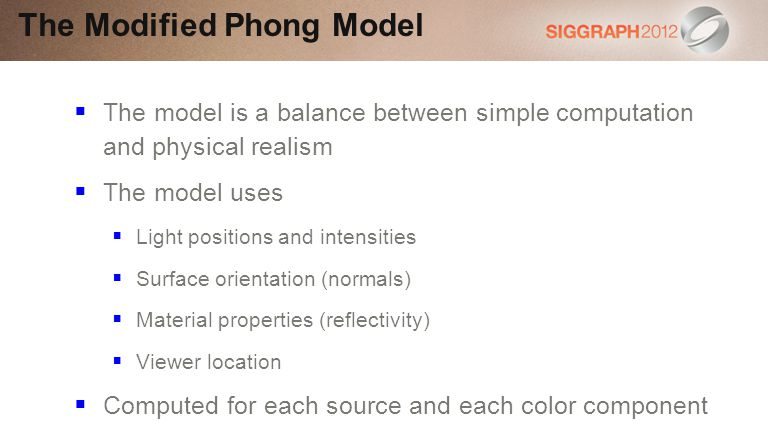The model is a balance between simple computation and physical realism The model uses Light positions and intensities Surface orientation (normals) Material properties (reflectivity) Viewer location Computed for each source and each color component The Modified Phong Model