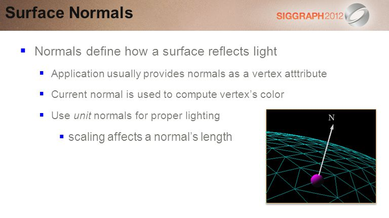 Normals define how a surface reflects light Application usually provides normals as a vertex atttribute Current normal is used to compute vertexs color Use unit normals for proper lighting scaling affects a normals length Surface Normals