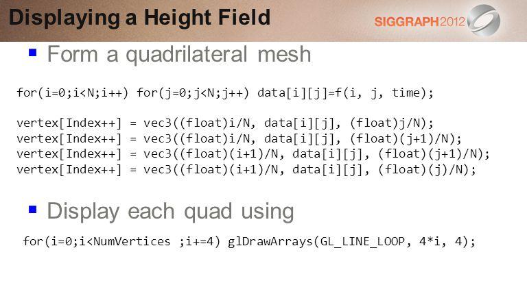 Form a quadrilateral mesh Display each quad using Displaying a Height Field for(i=0;i<N;i++) for(j=0;j<N;j++) data[i][j]=f(i, j, time); vertex[Index++] = vec3((float)i/N, data[i][j], (float)j/N); vertex[Index++] = vec3((float)i/N, data[i][j], (float)(j+1)/N); vertex[Index++] = vec3((float)(i+1)/N, data[i][j], (float)(j+1)/N); vertex[Index++] = vec3((float)(i+1)/N, data[i][j], (float)(j)/N); for(i=0;i<NumVertices ;i+=4) glDrawArrays(GL_LINE_LOOP, 4*i, 4);