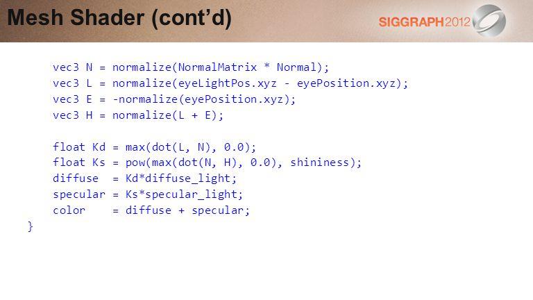 vec3 N = normalize(NormalMatrix * Normal); vec3 L = normalize(eyeLightPos.xyz - eyePosition.xyz); vec3 E = -normalize(eyePosition.xyz); vec3 H = normalize(L + E); float Kd = max(dot(L, N), 0.0); float Ks = pow(max(dot(N, H), 0.0), shininess); diffuse = Kd*diffuse_light; specular = Ks*specular_light; color = diffuse + specular; } Mesh Shader (contd)