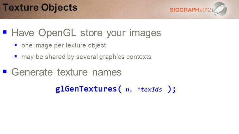 Texture Objects Have OpenGL store your images one image per texture object may be shared by several graphics contexts Generate texture names glGenTextures( n, *texIds );