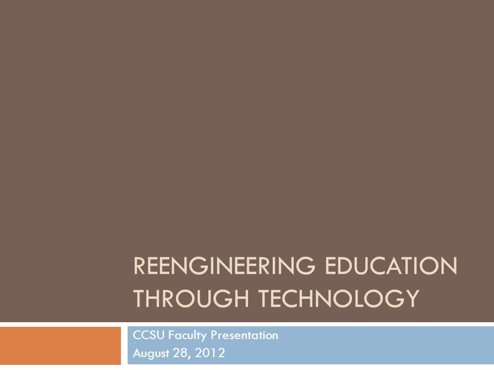 REENGINEERING EDUCATION THROUGH TECHNOLOGY CCSU Faculty Presentation August 28, 2012