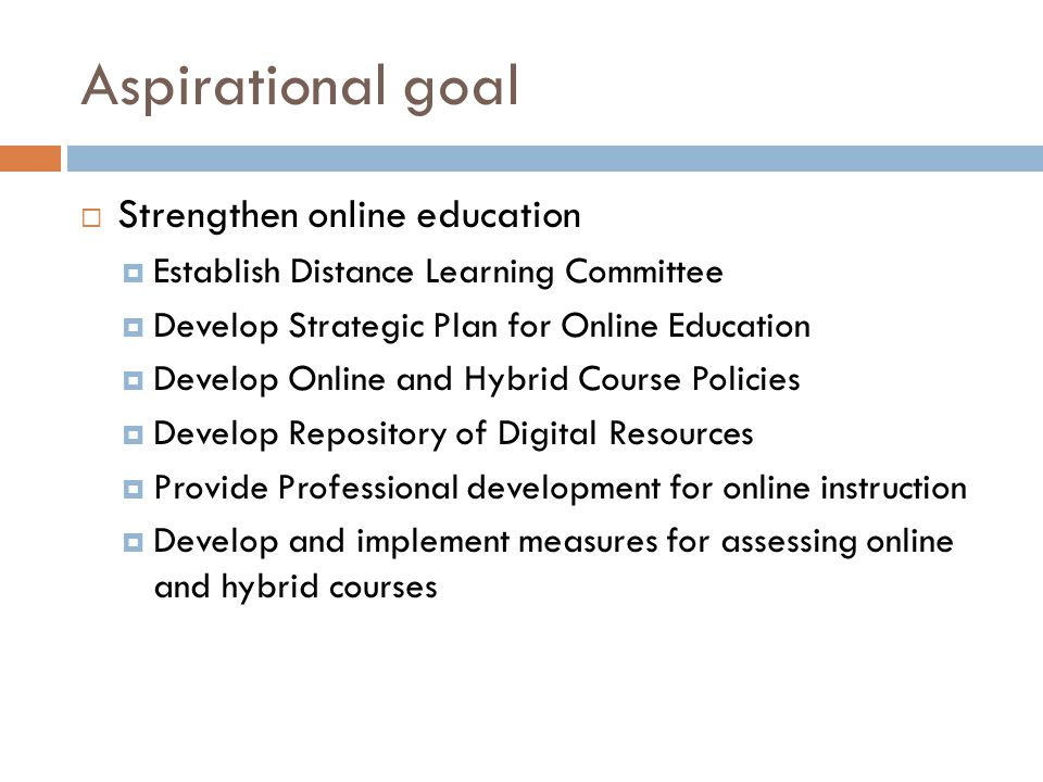 Aspirational goal Strengthen online education Establish Distance Learning Committee Develop Strategic Plan for Online Education Develop Online and Hybrid Course Policies Develop Repository of Digital Resources Provide Professional development for online instruction Develop and implement measures for assessing online and hybrid courses
