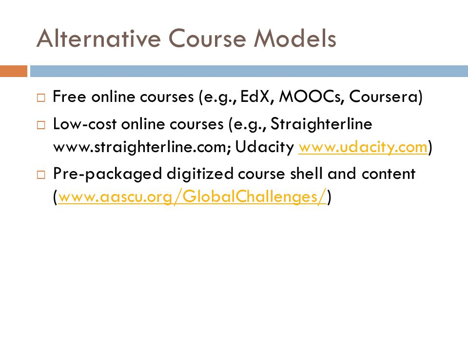 Alternative Course Models Free online courses (e.g., EdX, MOOCs, Coursera) Low-cost online courses (e.g., Straighterline www.straighterline.com; Udacity www.udacity.com)www.udacity.com Pre-packaged digitized course shell and content (www.aascu.org/GlobalChallenges/)www.aascu.org/GlobalChallenges/