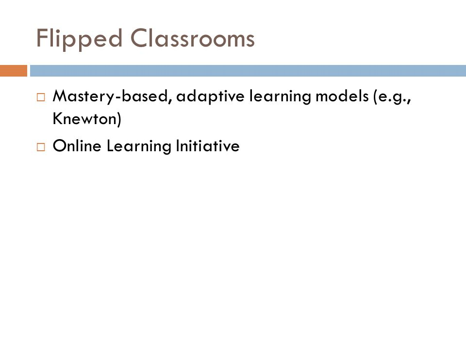 Flipped Classrooms Mastery-based, adaptive learning models (e.g., Knewton) Online Learning Initiative