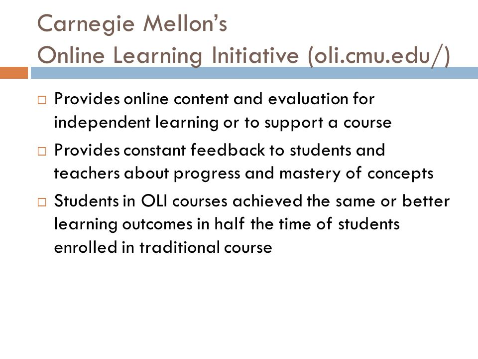 Carnegie Mellons Online Learning Initiative (oli.cmu.edu/) Provides online content and evaluation for independent learning or to support a course Provides constant feedback to students and teachers about progress and mastery of concepts Students in OLI courses achieved the same or better learning outcomes in half the time of students enrolled in traditional course