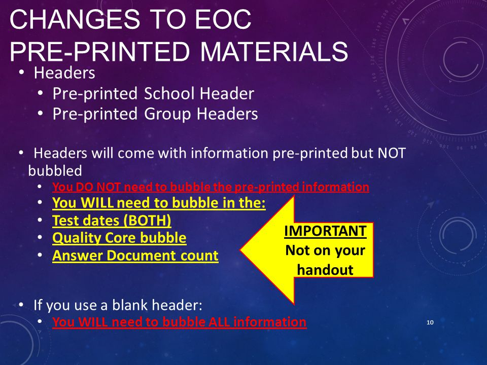 CHANGES TO EOC PRE-PRINTED MATERIALS Headers Pre-printed School Header Pre-printed Group Headers Headers will come with information pre-printed but NOT bubbled You DO NOT need to bubble the pre-printed information You WILL need to bubble in the: Test dates (BOTH) Quality Core bubble Answer Document count If you use a blank header: You WILL need to bubble ALL information 10 IMPORTANT Not on your handout