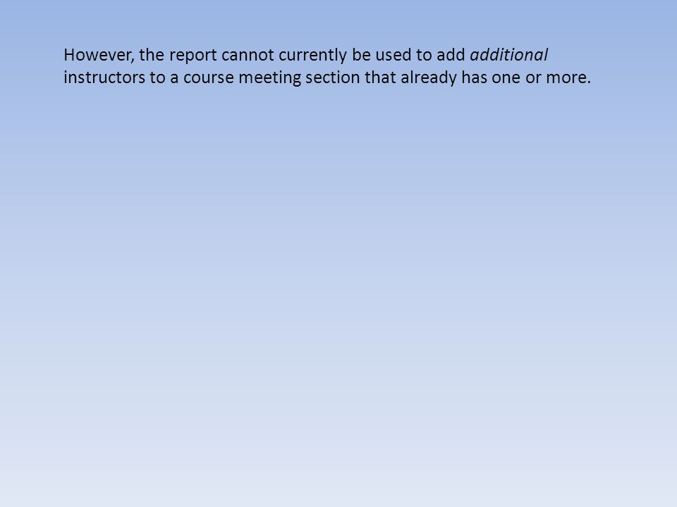 However, the report cannot currently be used to add additional instructors to a course meeting section that already has one or more.