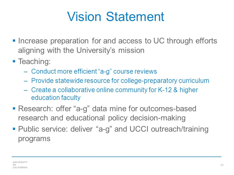 11 Vision Statement Increase preparation for and access to UC through efforts aligning with the Universitys mission Teaching: –Conduct more efficient a-g course reviews –Provide statewide resource for college-preparatory curriculum –Create a collaborative online community for K-12 & higher education faculty Research: offer a-g data mine for outcomes-based research and educational policy decision-making Public service: deliver a-g and UCCI outreach/training programs