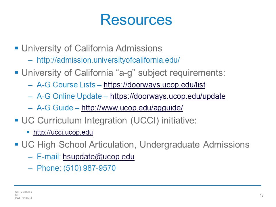 13 Resources University of California Admissions –http://admission.universityofcalifornia.edu/ University of California a-g subject requirements: –A-G Course Lists – https://doorways.ucop.edu/listhttps://doorways.ucop.edu/list –A-G Online Update – https://doorways.ucop.edu/updatehttps://doorways.ucop.edu/update –A-G Guide – http://www.ucop.edu/agguide/http://www.ucop.edu/agguide/ UC Curriculum Integration (UCCI) initiative: http://ucci.ucop.edu UC High School Articulation, Undergraduate Admissions –E-mail: hsupdate@ucop.eduhsupdate@ucop.edu –Phone: (510) 987-9570