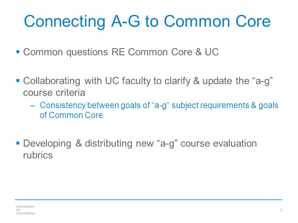 7 Connecting A-G to Common Core Common questions RE Common Core & UC Collaborating with UC faculty to clarify & update the a-g course criteria –Consistency between goals of a-g subject requirements & goals of Common Core Developing & distributing new a-g course evaluation rubrics