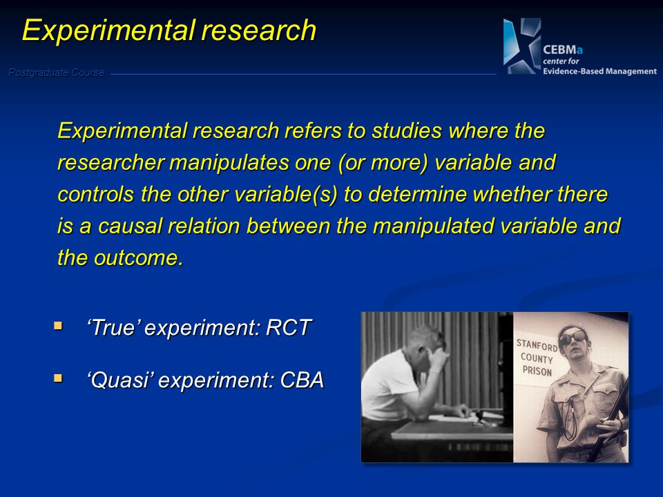 Postgraduate Course Experimental research True experiment: RCT True experiment: RCT Quasi experiment: CBA Quasi experiment: CBA Experimental research refers to studies where the researcher manipulates one (or more) variable and controls the other variable(s) to determine whether there is a causal relation between the manipulated variable and the outcome.