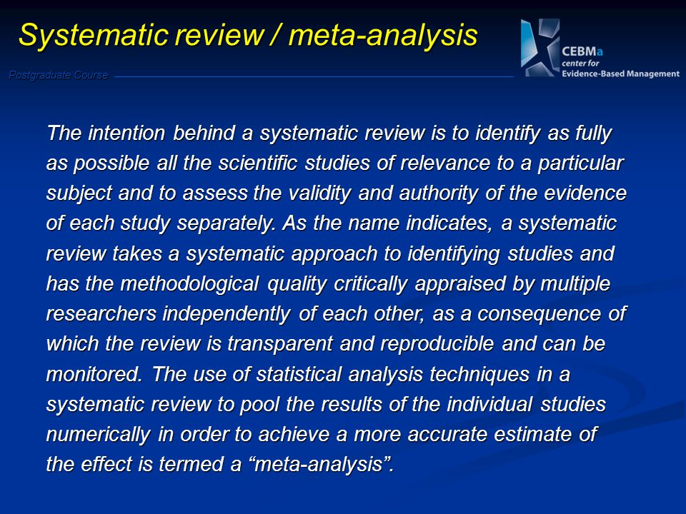 Postgraduate Course Systematic review / meta-analysis The intention behind a systematic review is to identify as fully as possible all the scientific studies of relevance to a particular subject and to assess the validity and authority of the evidence of each study separately.