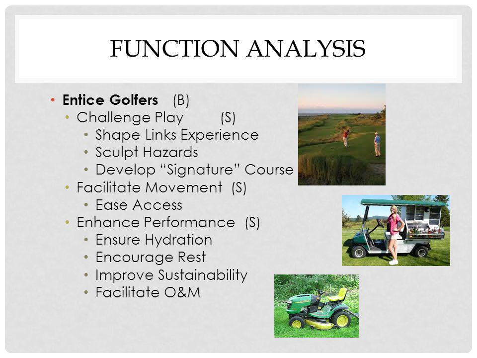 FUNCTION ANALYSIS Entice Golfers (B) Challenge Play(S) Shape Links Experience Sculpt Hazards Develop Signature Course Facilitate Movement (S) Ease Access Enhance Performance (S) Ensure Hydration Encourage Rest Improve Sustainability Facilitate O&M