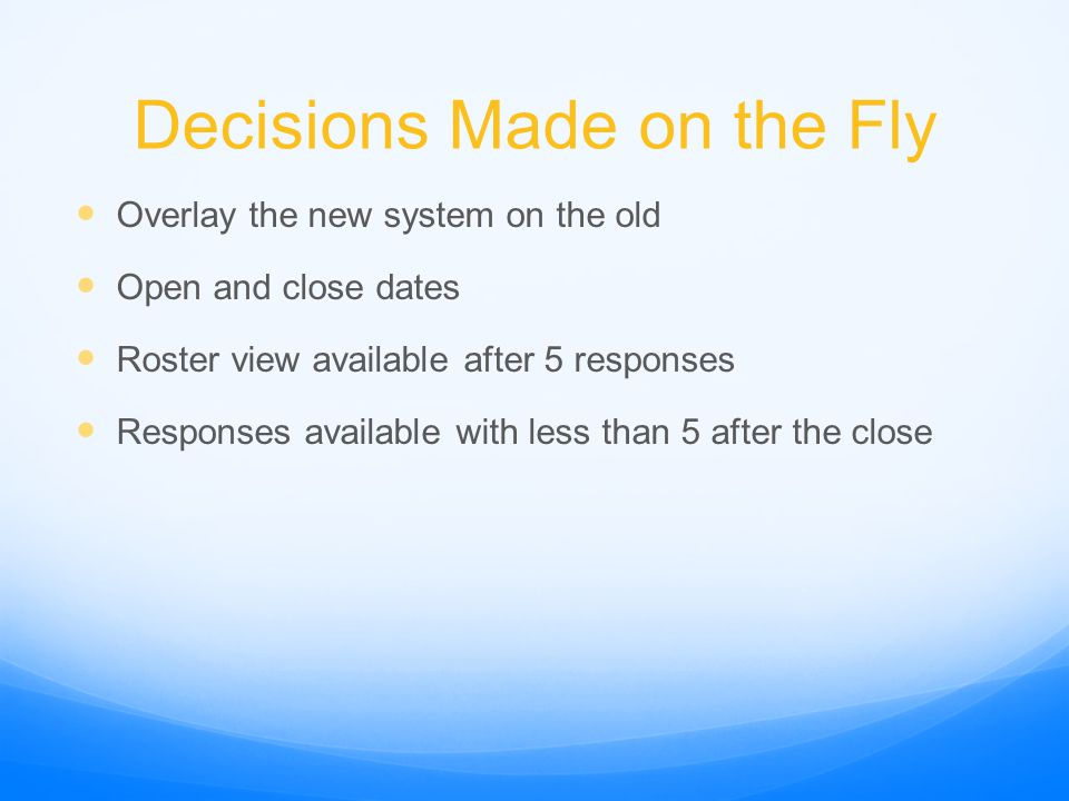 Decisions Made on the Fly Overlay the new system on the old Open and close dates Roster view available after 5 responses Responses available with less