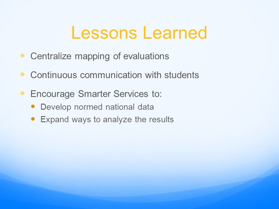 Lessons Learned Centralize mapping of evaluations Continuous communication with students Encourage Smarter Services to: Develop normed national data Expand ways to analyze the results