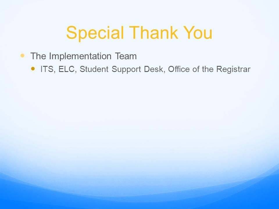 Special Thank You The Implementation Team ITS, ELC, Student Support Desk, Office of the Registrar