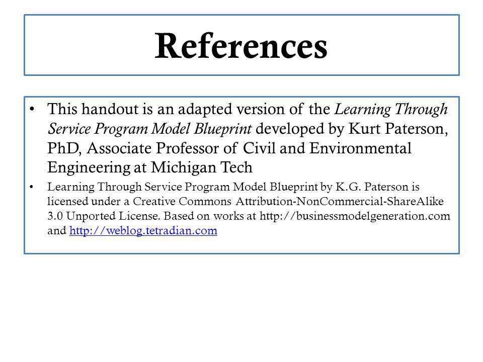 References This handout is an adapted version of the Learning Through Service Program Model Blueprint developed by Kurt Paterson, PhD, Associate Professor of Civil and Environmental Engineering at Michigan Tech Learning Through Service Program Model Blueprint by K.G.