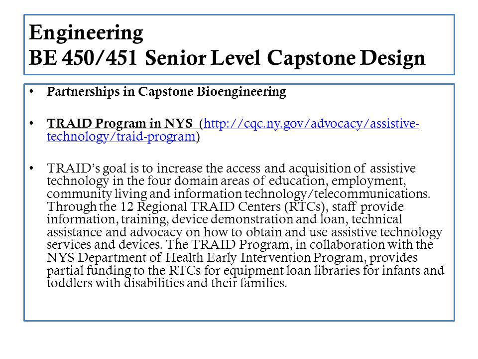 Engineering BE 450/451 Senior Level Capstone Design Partnerships in Capstone Bioengineering TRAID Program in NYS (http://cqc.ny.gov/advocacy/assistive- technology/traid-program)http://cqc.ny.gov/advocacy/assistive- technology/traid-program TRAIDs goal is to increase the access and acquisition of assistive technology in the four domain areas of education, employment, community living and information technology/telecommunications.