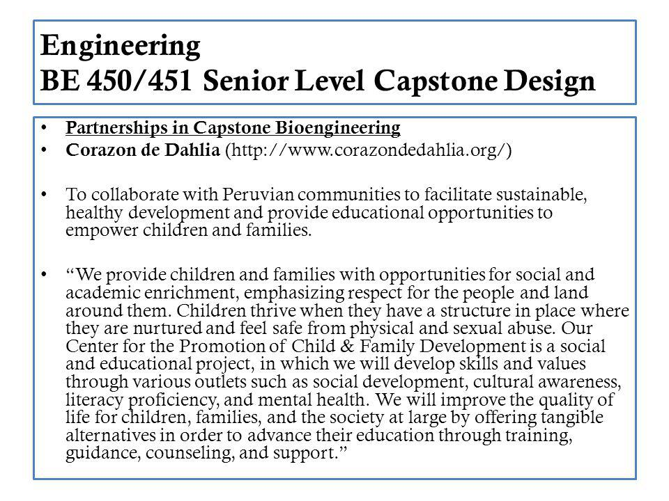 Engineering BE 450/451 Senior Level Capstone Design Partnerships in Capstone Bioengineering Corazon de Dahlia (http://www.corazondedahlia.org/) To collaborate with Peruvian communities to facilitate sustainable, healthy development and provide educational opportunities to empower children and families.