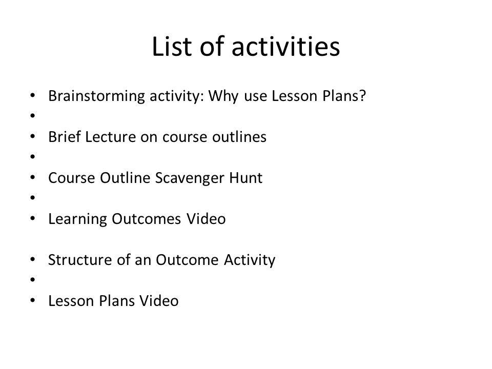 List of activities Brainstorming activity: Why use Lesson Plans? Brief Lecture on course outlines Course Outline Scavenger Hunt Learning Outcomes Vide