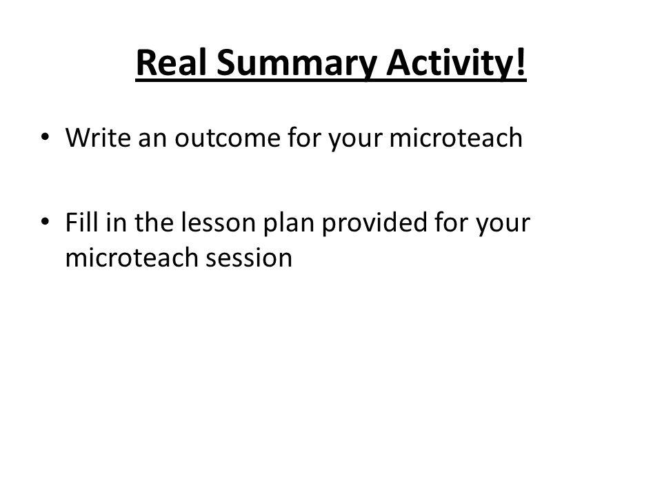 Real Summary Activity! Write an outcome for your microteach Fill in the lesson plan provided for your microteach session