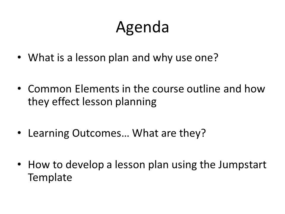 Agenda What is a lesson plan and why use one? Common Elements in the course outline and how they effect lesson planning Learning Outcomes… What are th