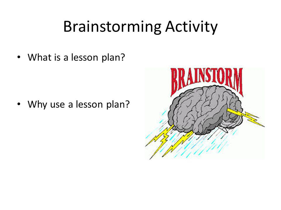 Brainstorming Activity What is a lesson plan Why use a lesson plan