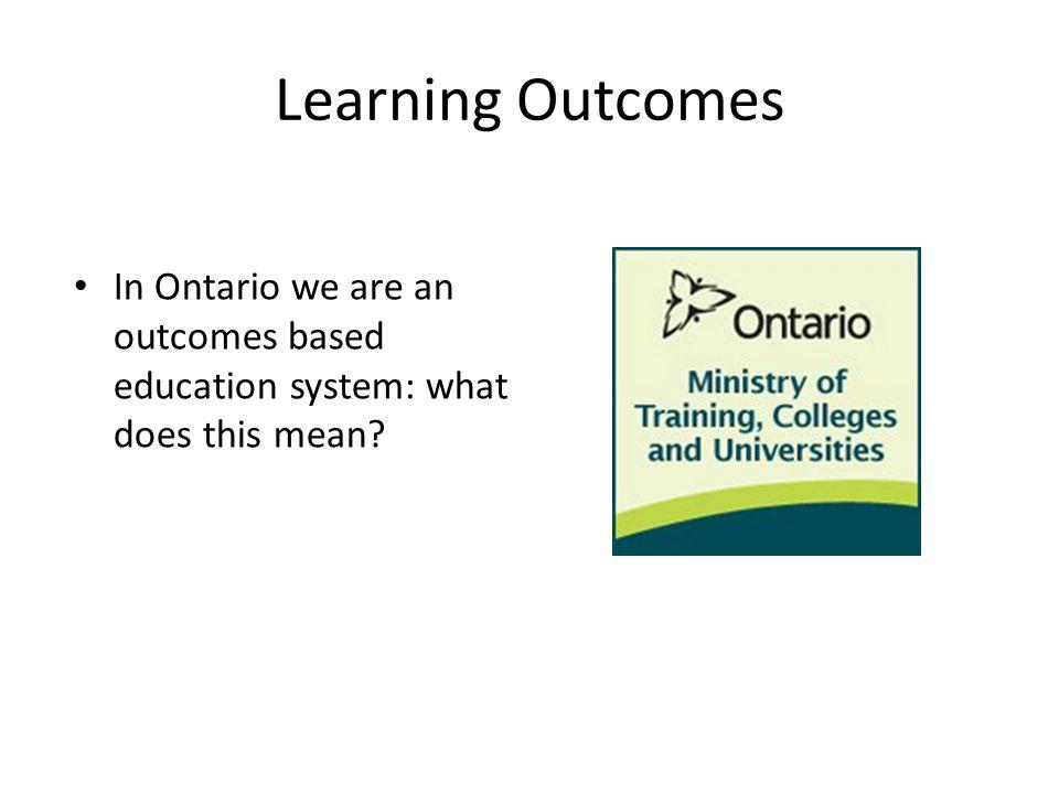 Learning Outcomes In Ontario we are an outcomes based education system: what does this mean?