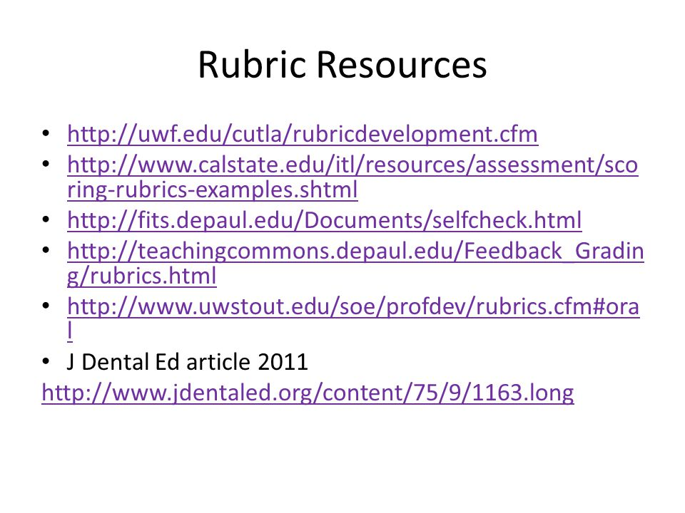 Rubric Resources http://uwf.edu/cutla/rubricdevelopment.cfm http://www.calstate.edu/itl/resources/assessment/sco ring-rubrics-examples.shtml http://www.calstate.edu/itl/resources/assessment/sco ring-rubrics-examples.shtml http://fits.depaul.edu/Documents/selfcheck.html http://teachingcommons.depaul.edu/Feedback_Gradin g/rubrics.html http://teachingcommons.depaul.edu/Feedback_Gradin g/rubrics.html http://www.uwstout.edu/soe/profdev/rubrics.cfm#ora l http://www.uwstout.edu/soe/profdev/rubrics.cfm#ora l J Dental Ed article 2011 http://www.jdentaled.org/content/75/9/1163.long