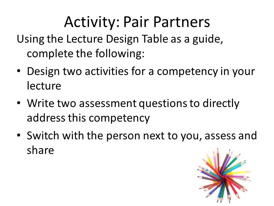 Activity: Pair Partners Using the Lecture Design Table as a guide, complete the following: Design two activities for a competency in your lecture Write two assessment questions to directly address this competency Switch with the person next to you, assess and share